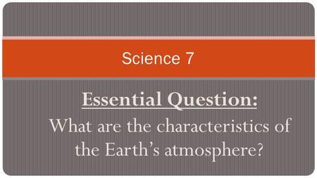 Essential Question: What are the characteristics of the Earth's atmosphere? Science 7.