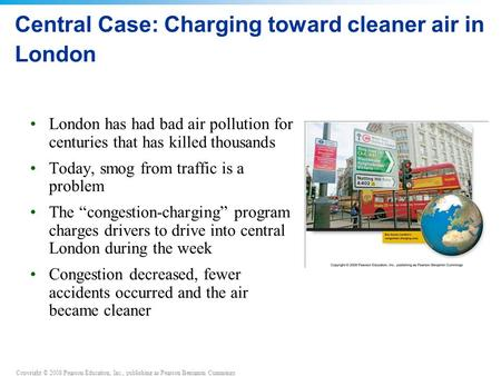 Copyright © 2008 Pearson Education, Inc., publishing as Pearson Benjamin Cummings Central Case: Charging toward cleaner air in London London has had bad.