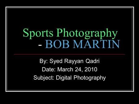 Sports Photography - BOB MARTIN By: Syed Rayyan Qadri Date: March 24, 2010 Subject: Digital Photography.