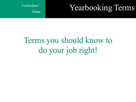 Curriculum ~ Terms Terms you should know to do your job right! Yearbooking Terms.