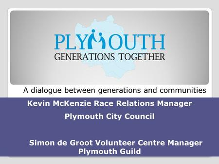 A dialogue between generations and communities Kevin McKenzie Race Relations Manager Plymouth City Council Simon de Groot Volunteer Centre Manager Plymouth.