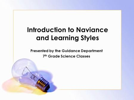 Introduction to Naviance and Learning Styles Presented by the Guidance Department 7 th Grade Science Classes.
