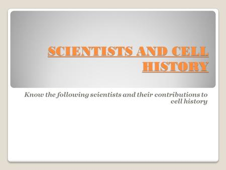 SCIENTISTS AND CELL HISTORY Know the following scientists and their contributions to cell history.