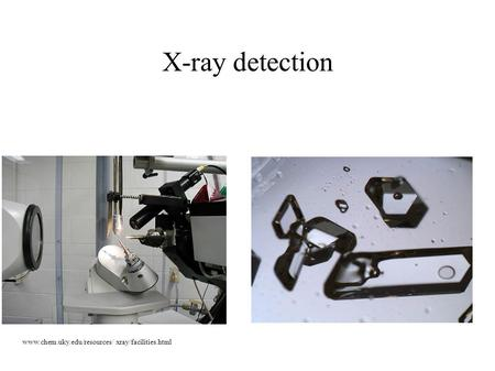 X-ray detection www.chem.uky.edu/resources/ xray/facilities.html.