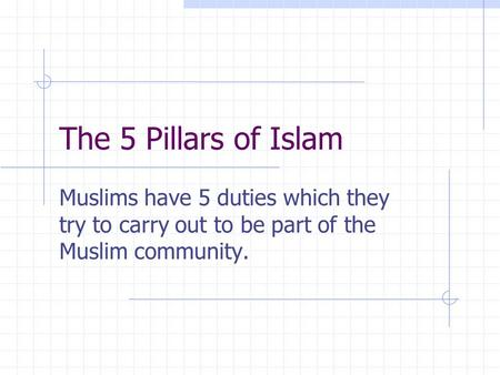 The 5 Pillars of Islam Muslims have 5 duties which they try to carry out to be part of the Muslim community.