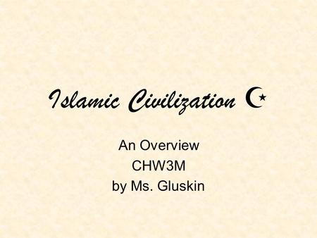 Islamic Civilization  An Overview CHW3M by Ms. Gluskin.