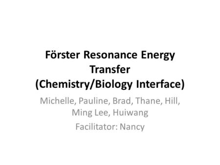 Förster Resonance Energy Transfer (Chemistry/Biology Interface) Michelle, Pauline, Brad, Thane, Hill, Ming Lee, Huiwang Facilitator: Nancy.