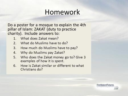 Homework Do a poster for a mosque to explain the 4th pillar of Islam: ZAKAT (duty to practice charity). Include answers to: 1.What does Zakat mean? 2.What.