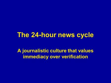 The 24-hour news cycle A journalistic culture that values immediacy over verification.