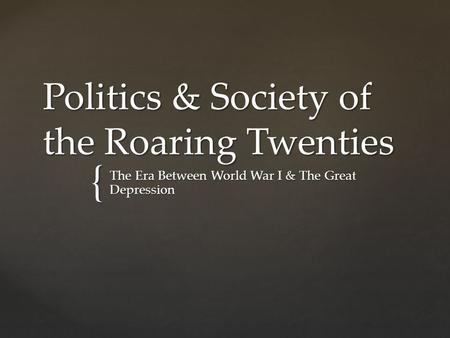 { Politics & Society of the Roaring Twenties The Era Between World War I & The Great Depression.