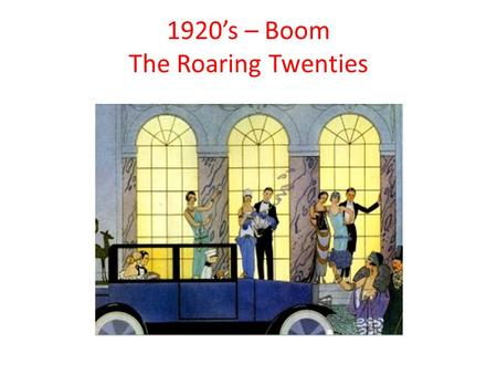 "1920's – Boom The Roaring Twenties. Roaring Twenties I. _________________ Society A. Role of _____________ 1. challenged ""old"" ways a. ______________________."