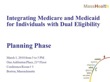 Planning Phase March 1, 2010 from 3 to 5 PM One Ashburton Place, 21 st Floor Conference Room # 3 Boston, Massachusetts Integrating Medicare and Medicaid.