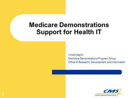1 Medicare Demonstrations Support for Health IT Linda Magno Medicare Demonstrations Program Group Office of Research, Development, and Information.