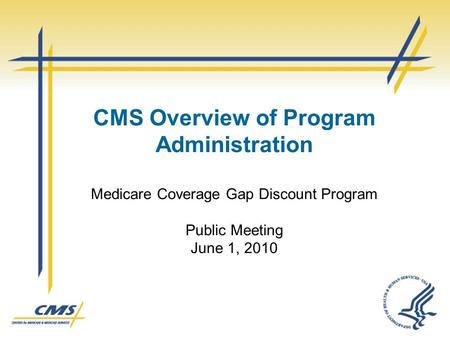 CMS Overview of Program Administration Medicare Coverage Gap Discount Program Public Meeting June 1, 2010.