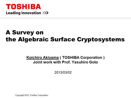 Copyright 2012, Toshiba Corporation. A Survey on the Algebraic Surface Cryptosystems Koichiro Akiyama ( TOSHIBA Corporation ) Joint work with Prof. Yasuhiro.