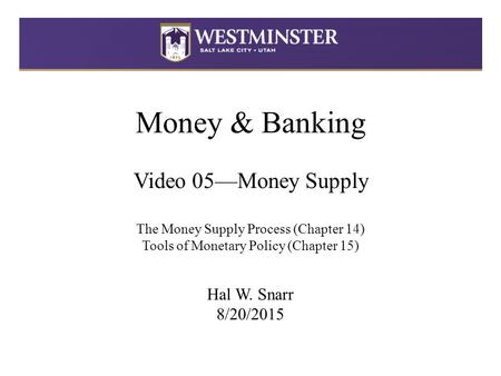 Money & <strong>Banking</strong> Video 05—Money Supply The Money Supply Process (Chapter 14) Tools of Monetary Policy (Chapter 15) Hal W. Snarr 8/20/2015.