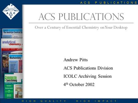 ACS PUBLICATIONS Over a Century of Essential Chemistry on Your Desktop H I G H Q U A L I T Y. H I G H I M P A C T. A C S P U B L I C A T I O N S Andrew.