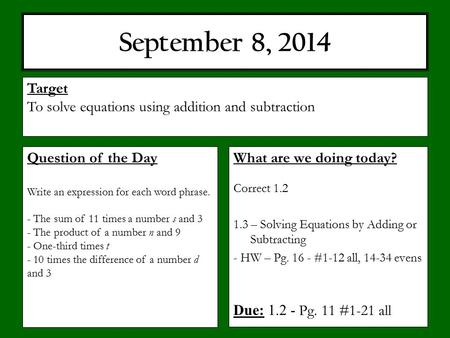September 8, 2014 What are we doing today? Correct 1.2 1.3 – Solving Equations by Adding or Subtracting - HW – Pg. 16 - #1-12 all, 14-34 evens Due: 1.2.