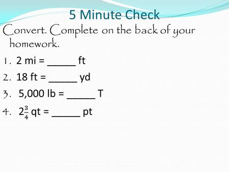 5 Minute Check. Convert. Complete on the back of your homework. 1. 2 mi = _____ ft.