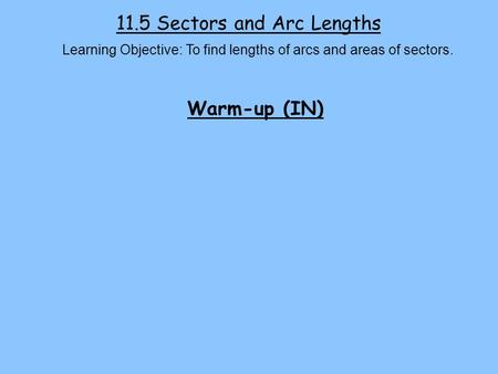 11.5 Sectors and Arc Lengths Learning Objective: To find lengths of arcs and areas of sectors. Warm-up (IN)