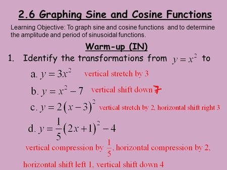 2.6 Graphing Sine and Cosine Functions Warm-up (IN) 1.Identify the transformations from to Learning Objective: To graph sine and cosine functions and to.