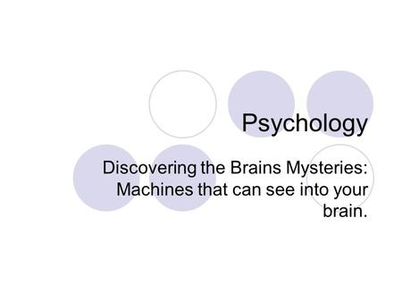 Psychology Discovering the Brains Mysteries: Machines that can see into your brain.