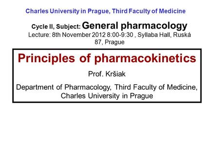 Principles of pharmacokinetics Prof. Kršiak Department of Pharmacology, Third Faculty of Medicine, Charles University in Prague Cycle II, Subject: General.