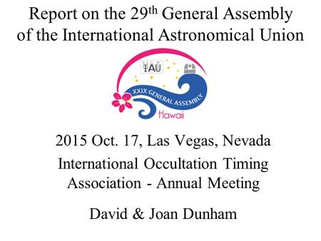 Report on the 29 th General Assembly of the International Astronomical Union 2015 Oct. 17, Las Vegas, Nevada International Occultation Timing Association.