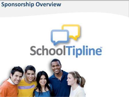 Sponsorship Overview. What is SchoolTipline? SchoolTipline is a way to prevent bullying, vandalism, theft, drug use, fighting, etc. at school Anonymity.
