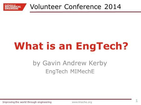 Improving the world through engineeringwww.imeche.orgImproving the world through engineering 1 What is an EngTech? by Gavin Andrew Kerby EngTech MIMechE.