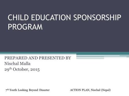 CHILD EDUCATION SPONSORSHIP PROGRAM PREPARED AND PRESENTED BY Nischal Malla 29 th October, <strong>2015</strong> 7 th Youth Looking Beyond DisasterACTION PLAN, Nischal.