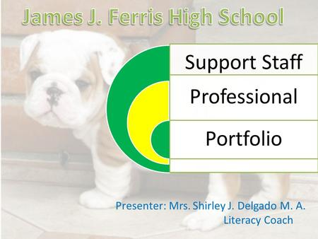 Support Staff Professional Portfolio Presenter: Mrs. Shirley J. Delgado M. A. Literacy Coach.
