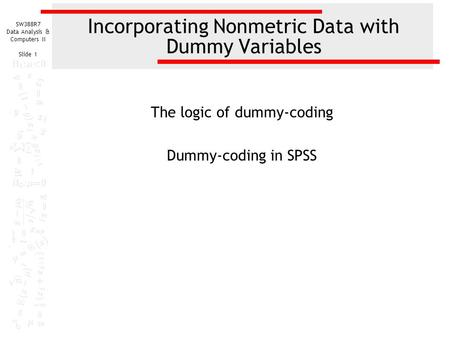 SW388R7 Data Analysis & Computers II Slide 1 Incorporating Nonmetric Data with Dummy Variables The logic of dummy-coding Dummy-coding in SPSS.