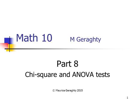 1 Math 10 M Geraghty Part 8 Chi-square and ANOVA tests © Maurice Geraghty 2015.