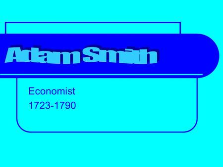 Economist 1723-1790. When he was very young. Adam Smith's birth date is not known, but he was baptised on the fifth of June 1723 in Kirkcaldy, Scotland.