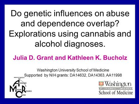 Do genetic influences on abuse and dependence overlap? Explorations using cannabis and alcohol diagnoses. Julia D. Grant and Kathleen K. Bucholz Washington.