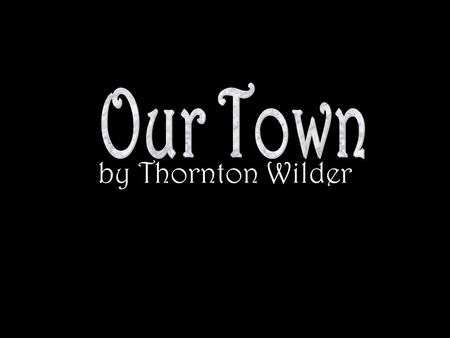 "by Thornton Wilder Important Terms 1.Frame Story –An ""outer"" story used so that the main story can be told –In Our Town, the Stage Manager provides the."