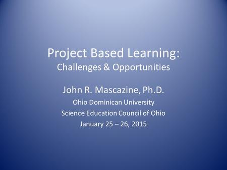 Project Based Learning: Challenges & Opportunities John R. Mascazine, Ph.D. Ohio Dominican University Science Education Council of Ohio January 25 – 26,
