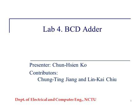 Dept. of Electrical and Computer Eng., NCTU 1 Lab 4. BCD Adder Presenter: Chun-Hsien Ko Contributors: Chung-Ting Jiang and Lin-Kai Chiu.