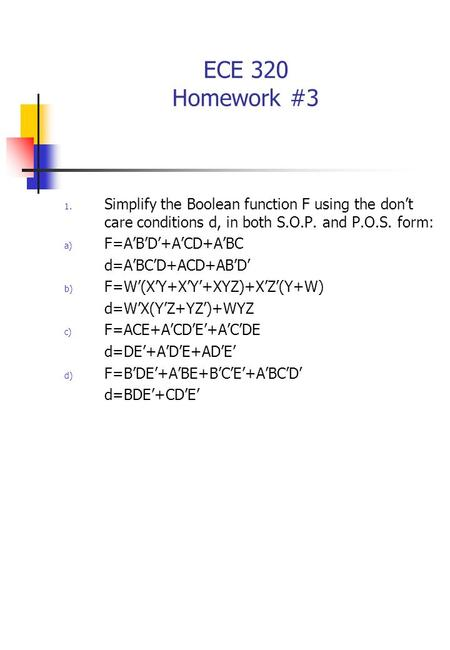 ECE 320 Homework #3 1. Simplify the Boolean function F using the don't care conditions d, in both S.O.P. and P.O.S. form: a) F=A'B'D'+A'CD+A'BC d=A'BC'D+ACD+AB'D'