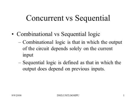 9/9/2006DSD,USIT,GGSIPU1 Concurrent vs Sequential Combinational vs Sequential logic –Combinational logic is that in which the output of the circuit depends.