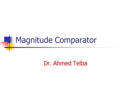 Magnitude Comparator Dr. Ahmed Telba. Integrated Circuits An integrated circuit is a piece (also called a chip) of silicon on which multiple gates or.