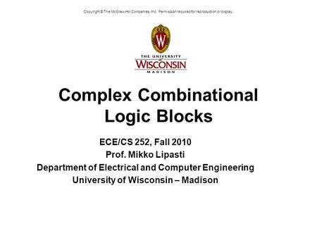 Copyright © The McGraw-Hill Companies, Inc. Permission required for reproduction or display. Complex Combinational Logic Blocks ECE/CS 252, Fall 2010 Prof.