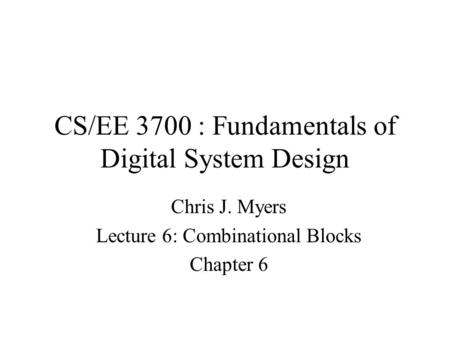 CS/EE 3700 : Fundamentals of Digital System Design Chris J. Myers Lecture 6: Combinational Blocks Chapter 6.