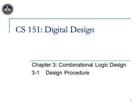 1 CS 151: Digital Design Chapter 3: Combinational Logic Design 3-1Design Procedure CS 151: Digital Design.