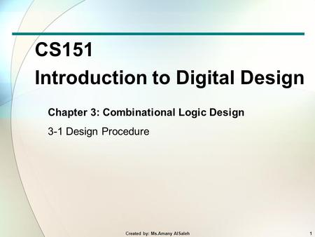 CS151 Introduction to Digital Design Chapter 3: Combinational Logic Design 3-1 Design Procedure 1Created by: Ms.Amany AlSaleh.