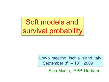 Soft models and survival probability Low x meeting, Ischia Island,Italy September 8 th – 13 th 2009 Alan Martin, IPPP, Durham.