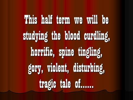 This half term we will be studying the blood curdling, horrific, spine tingling, gory, violent, disturbing, tragic tale of……