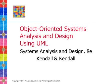 Copyright © 2011 Pearson Education, Inc. Publishing as Prentice Hall Object-Oriented Systems Analysis and Design Using UML Systems Analysis and Design,