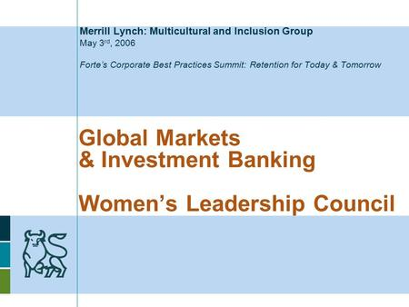 Global Markets & Investment Banking Women's Leadership Council Merrill Lynch: Multicultural and Inclusion Group May 3 rd, 2006 Forte's Corporate Best Practices.